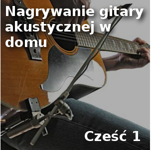 Nagrywanie gitary akustycznej w domu, Cz.1